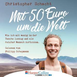 Mit 50 Euro um die Welt - Wie ich mit wenig in der Tasche loszog und als reicher Mensch zurückkam (Ungekürzt)