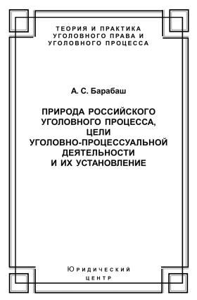 Природа российского уголовного процесса, цели уголовно-процессуальной деятельности и их установление
