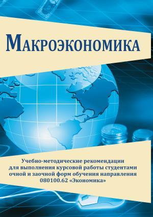 Макроэкономика. Учебно-методические рекомендации для выполнения курсовой работы студентами очной и заочной форм об