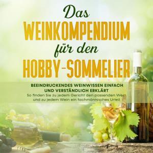 Das Weinkompendium für den Hobby-Sommelier: Beeindruckendes Weinwissen einfach und verständlich erklärt - So finden Sie zu jedem Gericht den passenden Wein und zu jedem Wein ein fachmännisches Foto №1