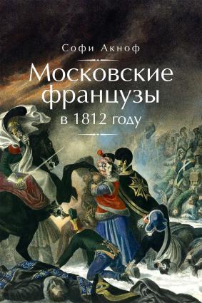 Московские французы в 1812 году. От московского пожара до Березины photo №1