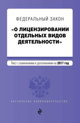 Федеральный закон «О лицензировании отдельных видов деятельности». Текст с изменениями и дополнениями на 2017 год photo №1