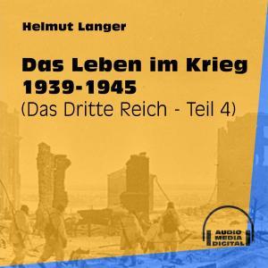Das Leben im Krieg 1939-1945 - Das Dritte Reich, Teil 4 (Ungekürzt)
