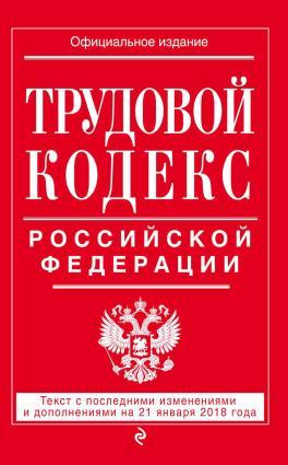 Трудовой кодекс Российской Федерации. Текст с последними изменениями и дополнениями на 21 января 2018 года