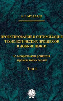 Проектирование и оптимизация технологических процессов в добыче нефти (с алгоритмами решения промысловых задач) Том 1