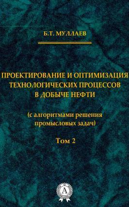 Проектирование и оптимизация технологических процессов в добыче нефти (с алгоритмами решения промысловых задач) Том 2