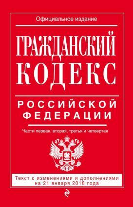 Гражданский кодекс Российской Федерации. Части первая, вторая, третья и четвертая. Текст с изменениями и дополнениями на 21 января 2018 года