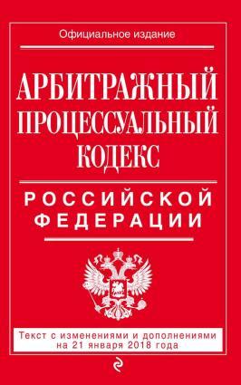 Арбитражный процессуальный кодекс Российской Федерации. Текст с изменениями и дополнениями на 21 января 2018 года