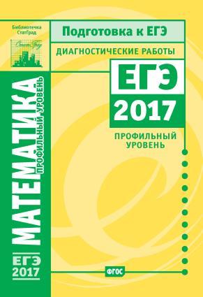 Математика. Подготовка к ЕГЭ в 2017 году. Диагностические работы. Профильный уровень Foto №1