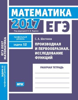 ЕГЭ 2017. Математика. Производная и первообразная. Исследование функций. Задача 12 (профильный уровень). Рабочая тетрадь Foto №1