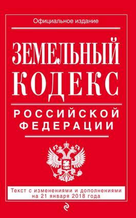 Земельный кодекс Российской Федерации. Текст с последними изменениями на 21 января 2018 года
