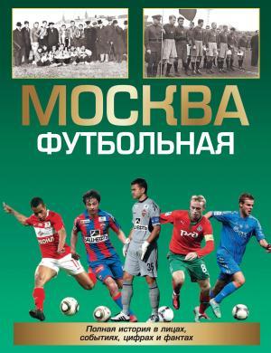Москва футбольная. Полная история в лицах, событиях, цифрах и фактах Foto №1