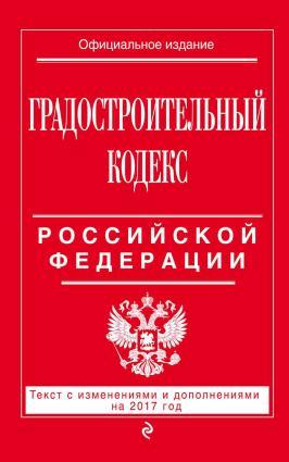 Градостроительный кодекс Российской Федерации. Текст с изменениями и дополнениями на 2017 год photo №1