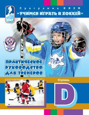 Программа ИИХФ «Учимся играть в хоккей». Практическое руководство для тренеров. Ступень D photo №1