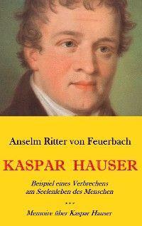 Kaspar Hauser. Beispiel eines Verbrechens am Seelenleben des Menschen. - Memoire über Kaspar Hauser an Königin Karoline von Bayern.