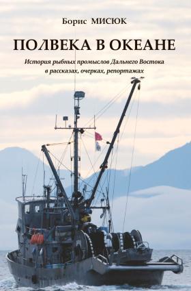Полвека в океане. История рыбных промыслов Дальнего Востока в рассказах, очерках, репортажах photo №1