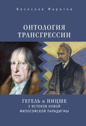 Онтология трансгрессии. Г. В. Ф. Гегель и Ф. Ницше у истоков новой философской парадигмы (из истории метафизических учений)