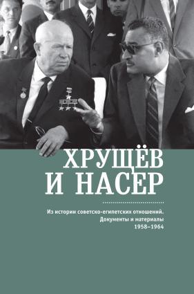 Хрущёв и Насер. Из истории советско-египетских отношений. Документы и материалы. 1958–1964 Foto №1