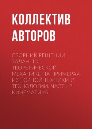 Сборник решений задач по теоретической механике на примерах из горной техники и технологии. Часть 2. Кинематика photo №1