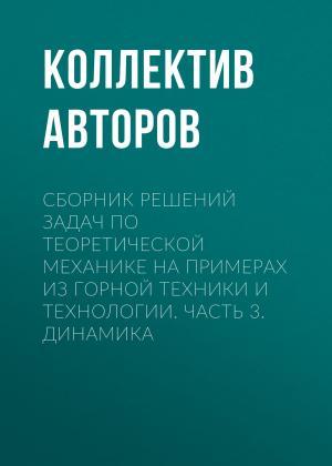 Сборник решений задач по теоретической механике на примерах из горной техники и технологии. Часть 3. Динамика Foto №1