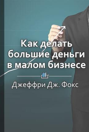 Краткое содержание «Как делать большие деньги в малом бизнесе. Неочевидные правила, которые должен знать любой владелец малого бизнеса» photo №1