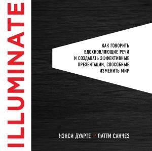 Illuminate: как говорить вдохновляющие речи и создавать эффективные презентации, способные изменить историю