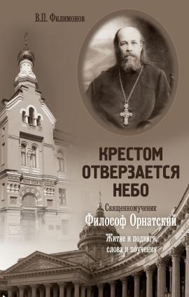 Крестом отверзается небо. Священномученик Философ Орнатский. Житие и подвиги, слова и поучения photo №1