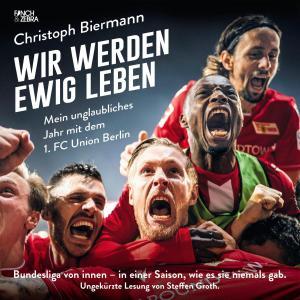 Wir werden ewig leben - Mein unglaubliches Jahr mit dem 1. FC Union Berlin Bundesliga von innen - in einer Saison, wie es sie niemals gab. (ungekürzte Lesung) Foto №1