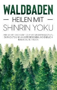 Waldbaden - Heilen mit Shinrin Yoku: Wie Sie mit der Kraft der Natur Depressionen, Burnouts und Ängste besiegen und endlich innere Ruhe finden Foto №1