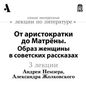 Ot aristokratki do Matryony. Obraz zhenshchiny v sovetskih rasskazah (Lekcii Arzamas) photo №1