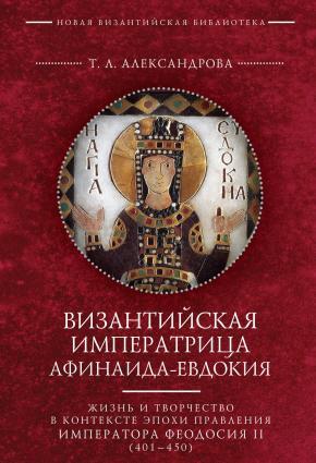 Византийская императрица Афинаида-Евдокия. Жизнь и творчество в контексте эпохи правления императора Феодосия II (401–450) photo №1