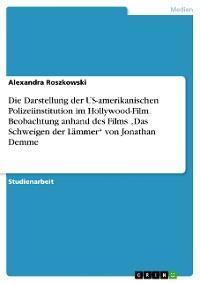 """Die Darstellung der US-amerikanischen Polizeiinstitution im Hollywood-Film. Beobachtung anhand des Films """"Das Schweigen der Lämmer"""" von Jonathan Demme"""