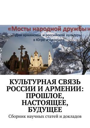 Культурная связь России иАрмении: прошлое, настоящее, будущее. Сборник научных статей и докладов photo №1