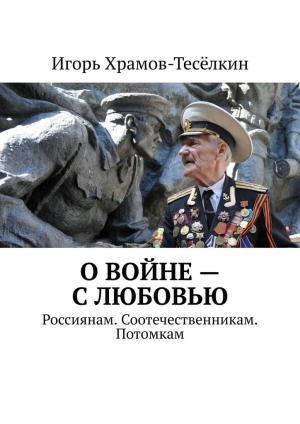 О войне – слюбовью. Россиянам. Соотечественникам. Потомкам Foto №1