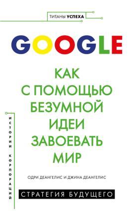 Google. Как с помощью безумной идеи завоевать мир photo №1