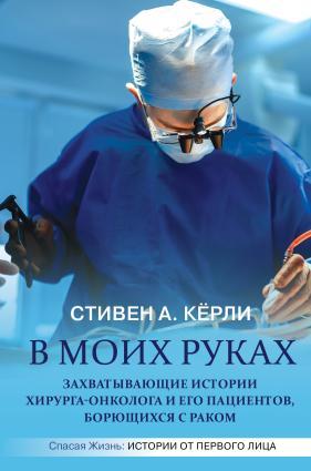 В моих руках. Захватывающие истории хирурга-онколога и его пациентов, борющихся с раком photo №1