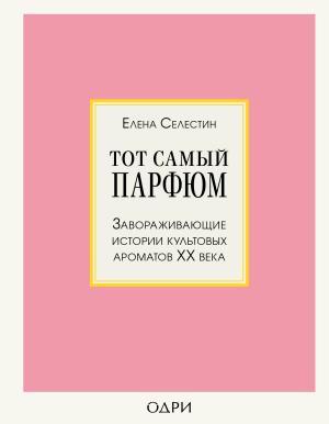 Тот самый парфюм. Завораживающие истории культовых ароматов ХХ века Foto №1