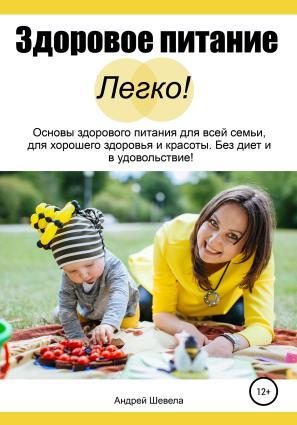 Здоровое питание – Легко! Основы здорового питания для всей семьи, для хорошего здоровья и красоты. Без диет и в удовольствие photo №1