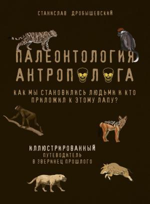 Палеонтология антрополога. Иллюстрированный путеводитель в зверинец прошлого photo №1