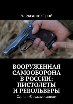 Вооруженная самооборона вРоссии: пистолеты иревольверы. Серия: «Оружие илюди»