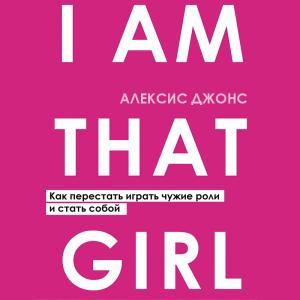 I Am That Girl. Как перестать играть чужие роли и стать собой photo №1