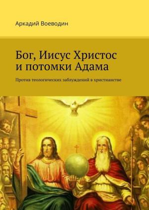Бог, Иисус Христос ипотомки Адама. Против теологических заблуждений в христианстве photo №1
