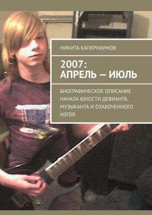2007: апрель–июль. Биографическое описание начала юности девианта, музыканта и озабоченного изгоя photo №1