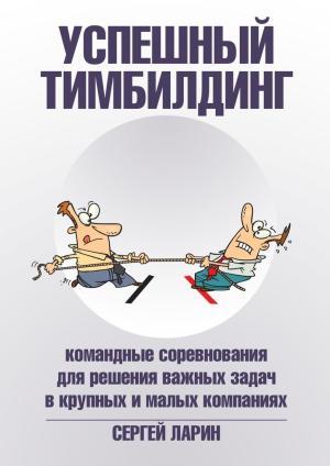 Успешный тимбилдинг. Командные соревнования для решения важных задач в крупных и малых компаниях photo №1
