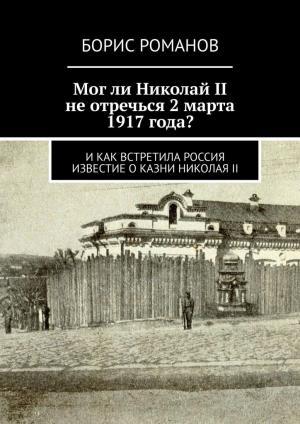 Могли Николай II неотречься2марта 1917года? Икак встретила Россия известие оказни НиколаяII photo №1