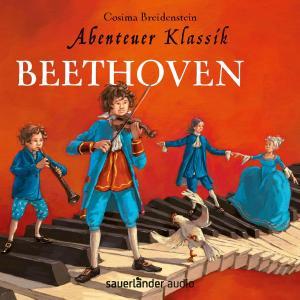 Beethoven - Abenteuer Klassik (Autorinnenlesung mit Musik)