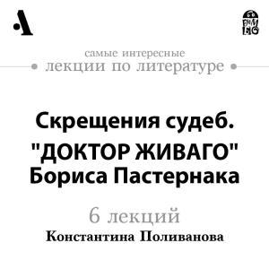 """Skreshcheniya sudeb. """"Doktor ZHivago"""" Borisa Pasternaka (Lekcii Arzamas) photo №1"""