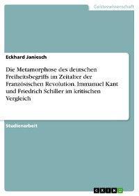 Die Metamorphose des deutschen Freiheitsbegriffs im Zeitalter der Französischen Revolution.   Immanuel Kant und Friedrich Schiller im kritischen Vergleich