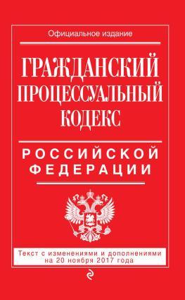 Гражданский процессуальный кодекс Российской Федерации. Текст с изменениями и дополнениями на 20 ноября 2017 года photo №1