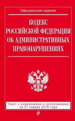 Кодекс Российской Федерации об административных правонарушениях. Текст с последними изменениями и дополнениями на 21 января 2018 года Foto №1